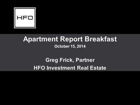 Apartment Report Breakfast October 15, 2014 Greg Frick, Partner HFO Investment Real Estate.