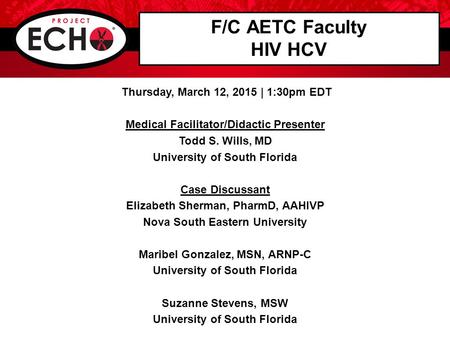 F/C AETC Faculty HIV HCV Thursday, March 12, 2015 | 1:30pm EDT Medical Facilitator/Didactic Presenter Todd S. Wills, MD University of South Florida Case.