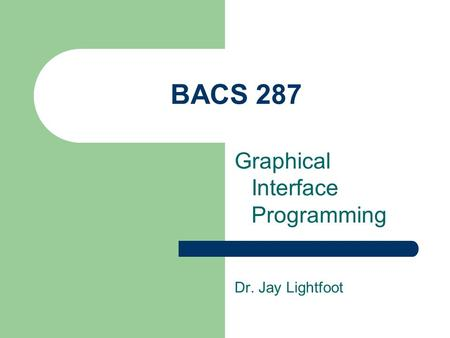 BACS 287 Graphical Interface Programming Dr. Jay Lightfoot.