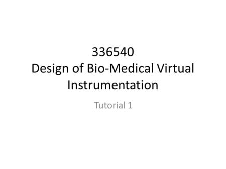 336540 Design of Bio-Medical Virtual Instrumentation Tutorial 1.