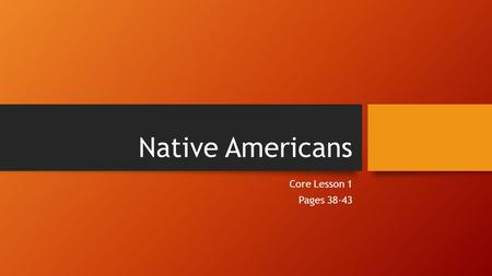 Native Americans Core Lesson 1 Pages 38-43. Ancient Americans 2 theories of how people came to Americas: By boat along coast By a land bridge between.