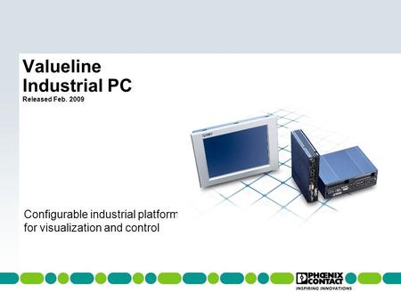 Welcome to PHOENIX CONTACT Valueline Industrial PC Released Feb. 2009 Configurable industrial platform for visualization and control.