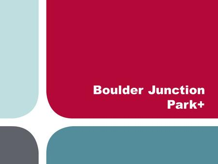 Boulder Junction Park+. Boulder Junction Park+ model Existing condition Proposed development Conceptual build-out Built to be flexible as area develops.