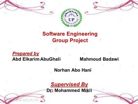 Software Engineering Group Project Prepared by Abd Elkarim AbuGhali Mahmoud Badawi Norhan Abo Hani Supervised By Dr: Mohammed Mikii.