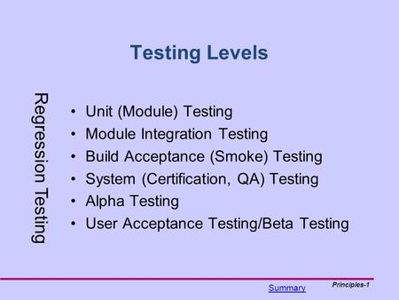 Principles-1 Testing Levels Unit (Module) Testing Module Integration Testing Build Acceptance (Smoke) Testing System (Certification, QA) Testing Alpha.