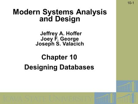 10-1 Chapter 10 Designing Databases Modern Systems Analysis and Design Jeffrey A. Hoffer Joey F. George Joseph S. Valacich.