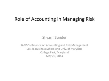 Role <strong>of</strong> Accounting in Managing Risk Shyam Sunder JAPP Conference on Accounting and Risk Management LSE, IE Business School and Univ. <strong>of</strong> Maryland College.
