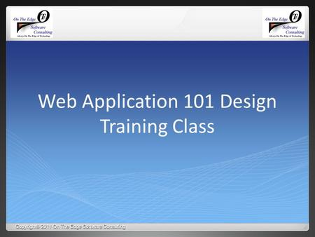 Copyright© 2011 On The Edge Software Consulting Web Application 101 Design Training Class.