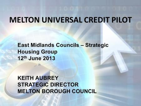 MELTON UNIVERSAL CREDIT PILOT East Midlands Councils – Strategic Housing Group 12 th June 2013 KEITH AUBREY STRATEGIC DIRECTOR MELTON BOROUGH COUNCIL.