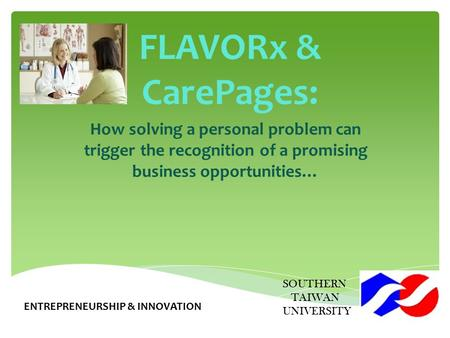 FLAVORx & CarePages: How solving a personal problem can trigger the recognition of a promising business opportunities… SOUTHERN TAIWAN UNIVERSITY ENTREPRENEURSHIP.