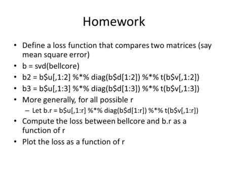 Homework Define a loss function that compares two matrices (say mean square error) b = svd(bellcore) b2 = b$u[,1:2] %*% diag(b$d[1:2]) %*% t(b$v[,1:2])
