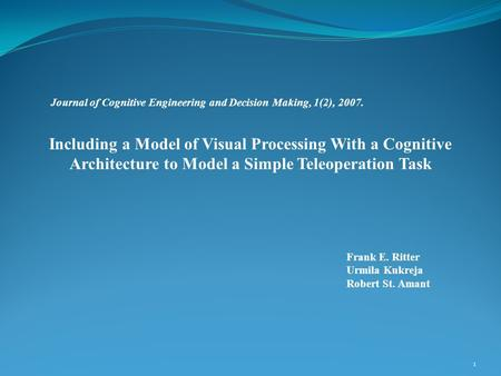Frank E. Ritter Urmila Kukreja Robert St. Amant 1 Including a Model of Visual Processing With a Cognitive Architecture to Model a Simple Teleoperation.