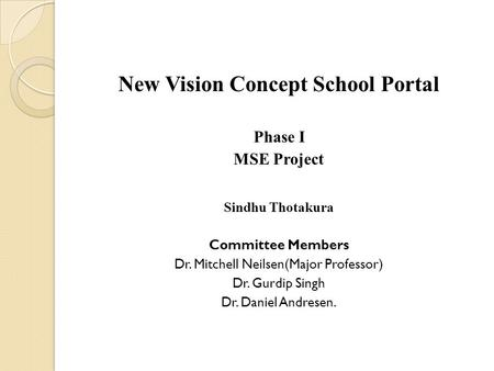 New Vision Concept School Portal Phase I MSE Project Sindhu Thotakura Committee Members Dr. Mitchell Neilsen(Major Professor) Dr. Gurdip Singh Dr. Daniel.