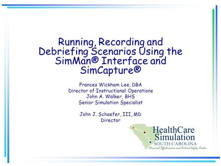Running, Recording and Debriefing Scenarios Using the SimMan® Interface and SimCapture® Frances Wickham Lee, DBA Director of Instructional Operations John.