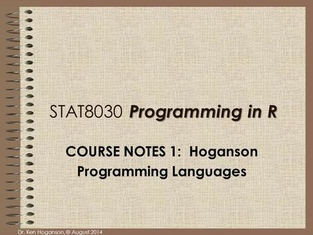 Dr. Ken Hoganson, © August 2014 Programming in R STAT8030 Programming in R COURSE NOTES 1: Hoganson Programming Languages.