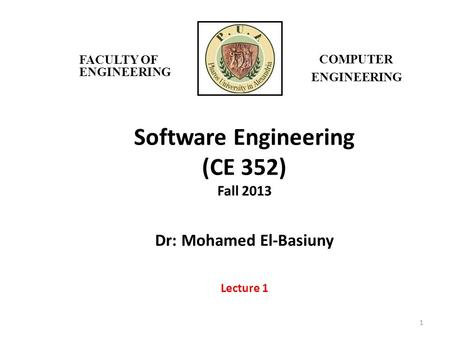 Software Engineering (CE 352) Fall 2013 Dr: Mohamed El-Basiuny Lecture 1 1 FACULTY OF ENGINEERING COMPUTER ENGINEERING.