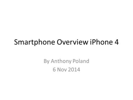 Smartphone Overview iPhone 4 By Anthony Poland 6 Nov 2014.