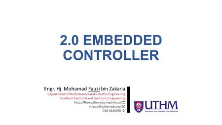 2.0 EMBEDDED CONTROLLER Engr. Hj. Mohamad Fauzi bin Zakaria Department of Mechatronics and Robotics Engineering Faculty of Electrical and Electronic Engineering.