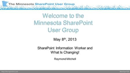 Meeting # 101http://sharepointmn.com Welcome to the Minnesota SharePoint User Group May 8 th, 2013 SharePoint Information Worker and What Is Changing!