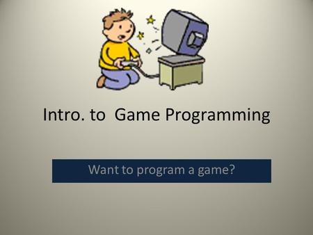 Intro. to Game Programming Want to program a game?
