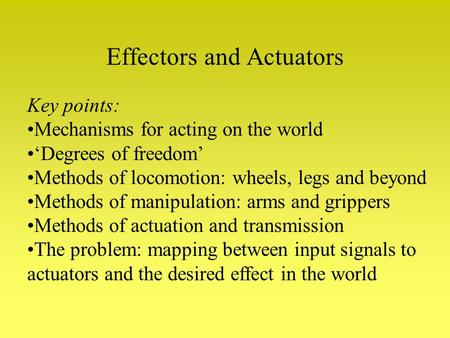 Effectors and Actuators Key points: Mechanisms for acting on the world 'Degrees of freedom' Methods of locomotion: wheels, legs and beyond Methods of manipulation: