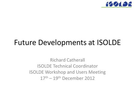 Future Developments at ISOLDE Richard Catherall ISOLDE Technical Coordinator ISOLDE Workshop and Users Meeting 17 th – 19 th December 2012.