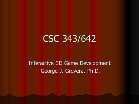 CSC 343/642 Interactive 3D Game Development George J. Grevera, Ph.D. George J. Grevera, Ph.D.