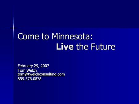 Come to Minnesota: Live the Future February 29, 2007 Tom Welch  859.576.0878.
