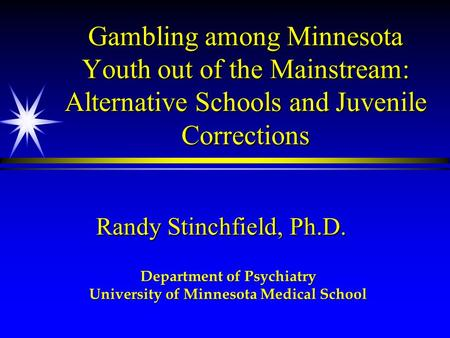 Gambling among Minnesota Youth out of the Mainstream: Alternative Schools and Juvenile Corrections Randy Stinchfield, Ph.D. Department of Psychiatry University.