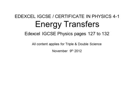 EDEXCEL IGCSE / CERTIFICATE IN PHYSICS 4-1 Energy Transfers Edexcel IGCSE Physics pages 127 to 132 November 9 th 2012 All content applies for Triple &
