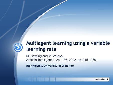 September 15September 15 Multiagent learning using a variable learning rate Igor Kiselev, University of Waterloo M. Bowling and M. Veloso. Artificial Intelligence,