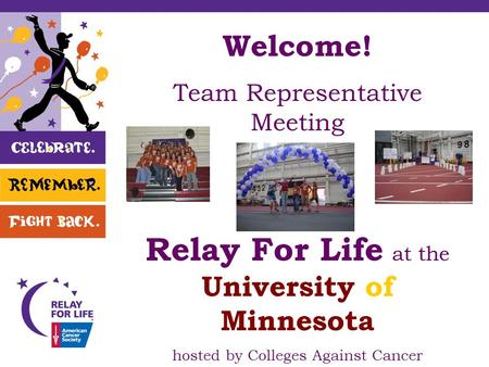 Welcome! Team Representative Meeting Relay For Life at the University of Minnesota hosted by Colleges Against Cancer.