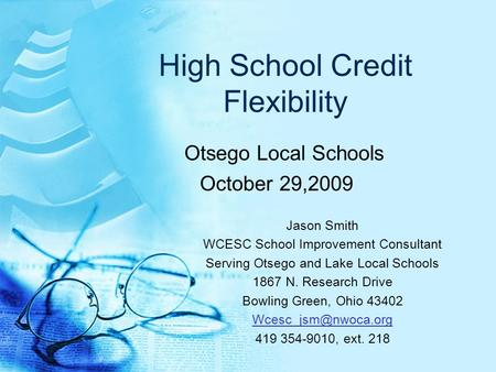 High School Credit Flexibility Otsego Local Schools October 29,2009 Jason Smith WCESC School Improvement Consultant Serving Otsego and Lake Local Schools.