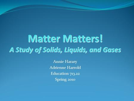 Matter Matters! A Study of Solids, Liquids, and Gases Annie Harary Adrienne Harrold Education 713.22 Spring 2010.