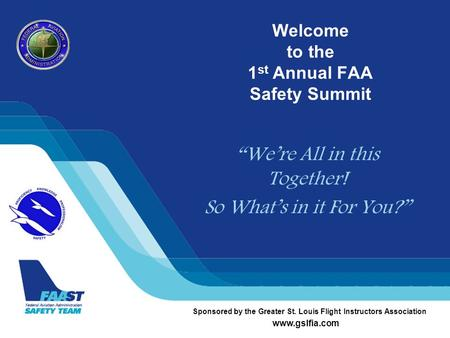 "Welcome to the 1 st Annual FAA Safety Summit ""We're All in this Together! So What's in it For You?"" Sponsored by the Greater St. Louis Flight Instructors."