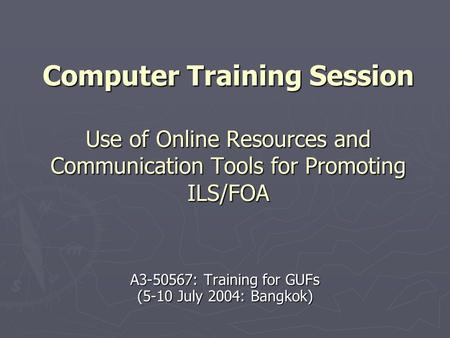 Computer Training Session Use of Online Resources and Communication Tools for Promoting ILS/FOA A3-50567: Training for GUFs (5-10 July 2004: Bangkok)