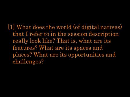 [1] What does the world (of digital natives) that I refer to in the session description really look like? That is, what are its features? What are its.