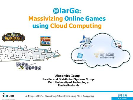 : Massivizing Online Games using Cloud Computing Alexandru Iosup Parallel and Distributed Systems Group, Delft University of Technology, The Netherlands.