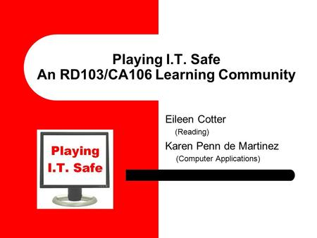 Playing I.T. Safe An RD103/CA106 Learning Community Eileen Cotter (Reading) Karen Penn de Martinez (Computer Applications)