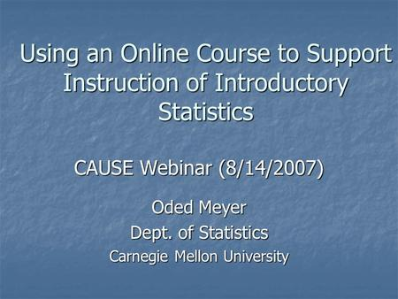 Using an Online Course to Support Instruction of Introductory Statistics CAUSE Webinar (8/14/2007) Oded Meyer Dept. of Statistics Carnegie Mellon University.