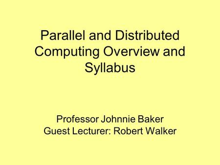 Parallel and Distributed Computing Overview and Syllabus Professor Johnnie Baker Guest Lecturer: Robert Walker.
