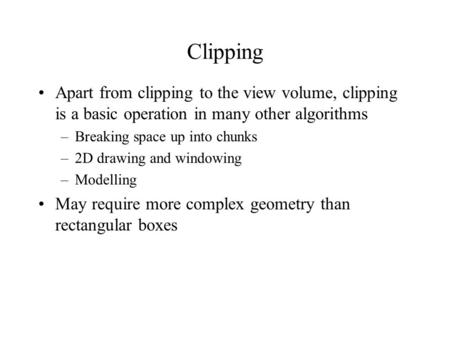 Clipping Apart from clipping to the view volume, clipping is a basic operation in many other algorithms –Breaking space up into chunks –2D drawing and.
