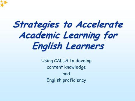 Strategies to Accelerate Academic Learning for English Learners Using CALLA to develop content knowledge and English proficiency.
