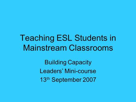 Teaching ESL Students in Mainstream Classrooms Building Capacity Leaders' Mini-course 13 th September 2007.