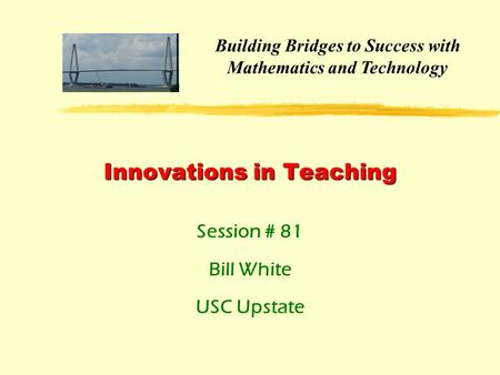 Innovations in Teaching Session # 81 Bill White USC Upstate Building Bridges to Success with Mathematics and Technology.