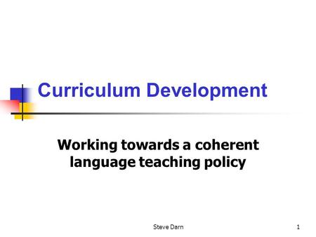 Steve Darn1 Curriculum Development Working towards a coherent language teaching policy.