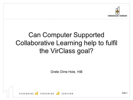 Side 1 Can Computer Supported Collaborative Learning help to fulfil the VirClass goal? Grete Oline Hole, HiB.