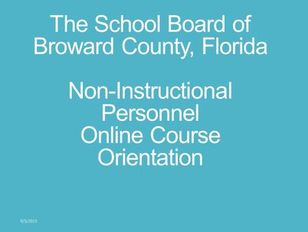 The School Board of Broward County, Florida Non-Instructional Personnel Online Course Orientation 9/5/2015.
