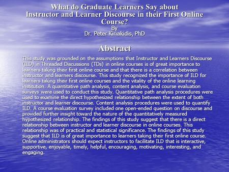 What do Graduate Learners Say about Instructor and Learner Discourse in their First Online Course? By Dr. Peter Kiriakidis, PhD Abstract This study was.