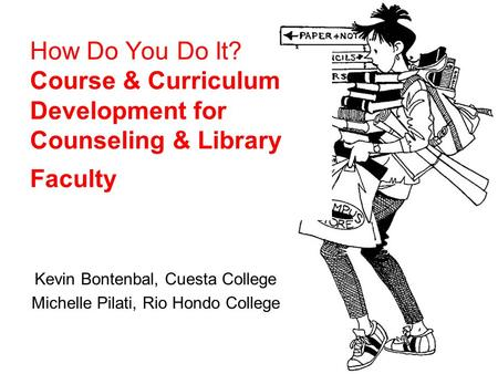 How Do You Do It? Course & Curriculum Development for Counseling & Library Faculty Kevin Bontenbal, Cuesta College Michelle Pilati, Rio Hondo College.